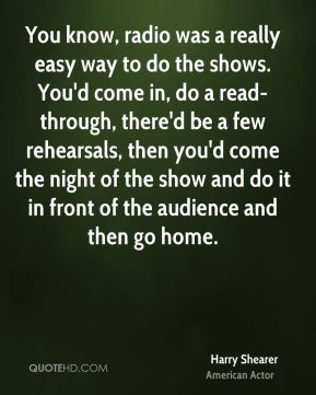 You know, radio was a really easy way to do the shows. You'd come in, do a read-through, there'd be a few rehearsals, then you'd come the night of the show and do it in front of the audience and then go home.