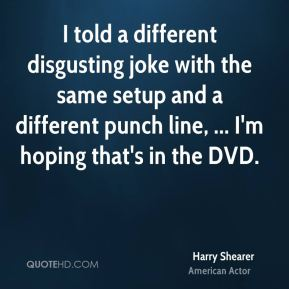 Harry Shearer - I told a different disgusting joke with the same setup and a different punch line, ... I'm hoping that's in the DVD.