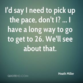 Heath Miller - I'd say I need to pick up the pace, don't I? ... I have a long way to go to get to 26. We'll see about that.