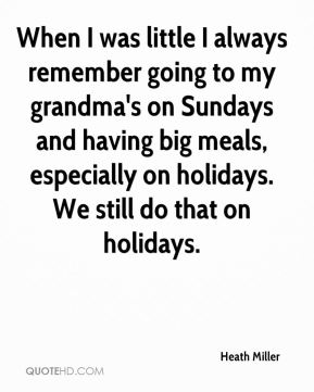 Heath Miller - When I was little I always remember going to my grandma's on Sundays and having big meals, especially on holidays. We still do that on holidays.