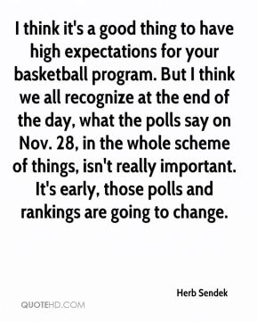 I think it's a good thing to have high expectations for your basketball program. But I think we all recognize at the end of the day, what the polls say on Nov. 28, in the whole scheme of things, isn't really important. It's early, those polls and rankings are going to change.