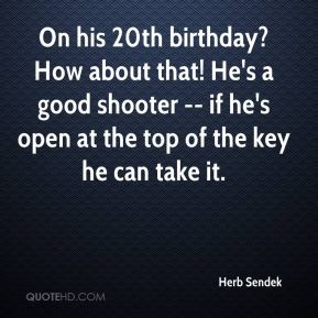 On his 20th birthday? How about that! He's a good shooter -- if he's open at the top of the key he can take it.