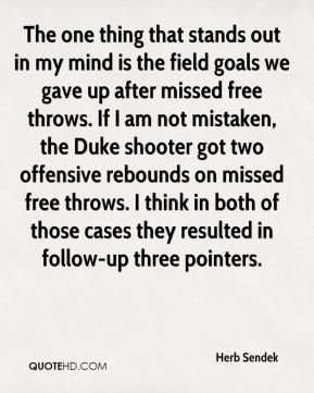 Herb Sendek - The one thing that stands out in my mind is the field goals we gave up after missed free throws. If I am not mistaken, the Duke shooter got two offensive rebounds on missed free throws. I think in both of those cases they resulted in follow-up three pointers.