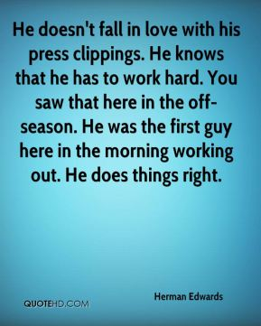 Herman Edwards - He doesn't fall in love with his press clippings. He knows that he has to work hard. You saw that here in the off-season. He was the first guy here in the morning working out. He does things right.