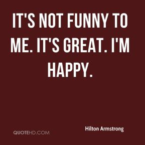 Hilton Armstrong - It's not funny to me. It's great. I'm happy.