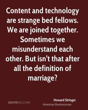 Howard Stringer - Content and technology are strange bed fellows. We are joined together. Sometimes we misunderstand each other. But isn't that after all the definition of marriage?