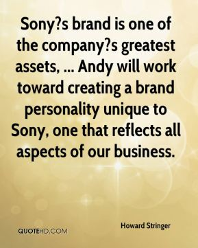 Howard Stringer - Sony?s brand is one of the company?s greatest assets, ... Andy will work toward creating a brand personality unique to Sony, one that reflects all aspects of our business.