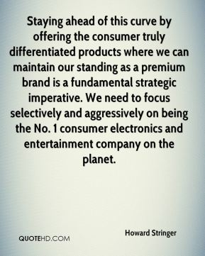Howard Stringer - Staying ahead of this curve by offering the consumer truly differentiated products where we can maintain our standing as a premium brand is a fundamental strategic imperative. We need to focus selectively and aggressively on being the No. 1 consumer electronics and entertainment company on the planet.