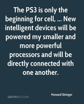 Howard Stringer - The PS3 is only the beginning for cell, ... New intelligent devices will be powered my smaller and more powerful processors and will be directly connected with one another.