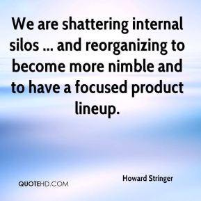 We are shattering internal silos ... and reorganizing to become more nimble and to have a focused product lineup.