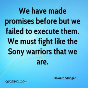 We have made promises before but we failed to execute them. We must fight like the Sony warriors that we are.