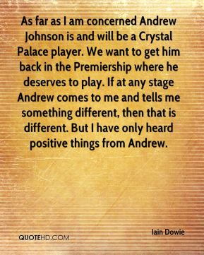 As far as I am concerned Andrew Johnson is and will be a Crystal Palace player. We want to get him back in the Premiership where he deserves to play. If at any stage Andrew comes to me and tells me something different, then that is different. But I have only heard positive things from Andrew.