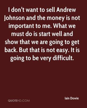I don't want to sell Andrew Johnson and the money is not important to me. What we must do is start well and show that we are going to get back. But that is not easy. It is going to be very difficult.