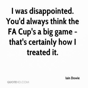 I was disappointed. You'd always think the FA Cup's a big game - that's certainly how I treated it.
