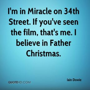 I'm in Miracle on 34th Street. If you've seen the film, that's me. I believe in Father Christmas.