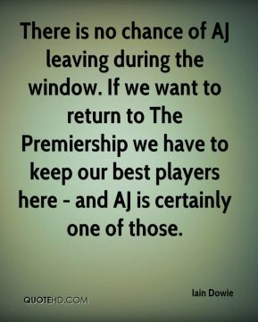 There is no chance of AJ leaving during the window. If we want to return to The Premiership we have to keep our best players here - and AJ is certainly one of those.