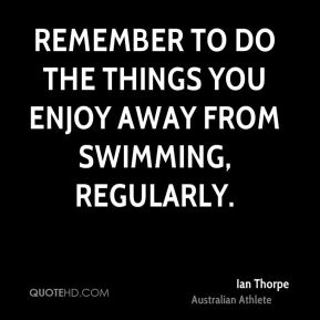 Ian Thorpe - Remember to do the things you enjoy away from swimming, regularly.