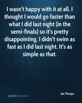 I wasn't happy with it at all. I thought I would go faster than what I did last night (in the semi-finals) so it's pretty disappointing. I didn't swim as fast as I did last night. It's as simple as that.
