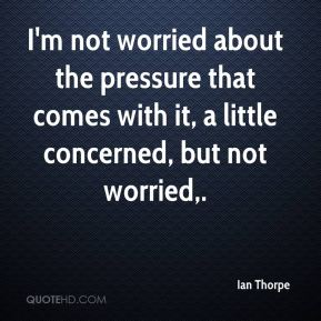 Ian Thorpe - I'm not worried about the pressure that comes with it, a little concerned, but not worried.