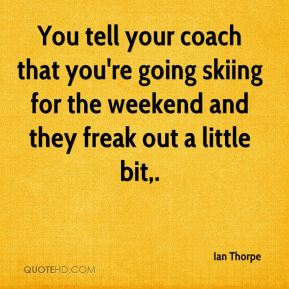 You tell your coach that you're going skiing for the weekend and they freak out a little bit.