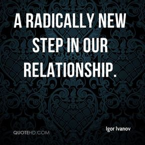Igor Ivanov - a radically new step in our relationship.