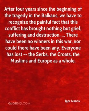 Igor Ivanov - After four years since the beginning of the tragedy in the Balkans, we have to recognize the painful fact that this conflict has brought nothing but grief, suffering and destruction, ... There have been no winners in this war, nor could there have been any. Everyone has lost -- the Serbs, the Croats, the Muslims and Europe as a whole.