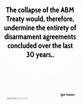 Igor Ivanov - The collapse of the ABM Treaty would, therefore, undermine the entirety of disarmament agreements concluded over the last 30 years.