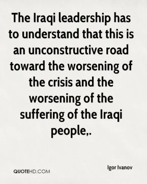 Igor Ivanov - The Iraqi leadership has to understand that this is an unconstructive road toward the worsening of the crisis and the worsening of the suffering of the Iraqi people.
