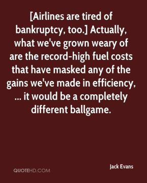 Jack Evans - [Airlines are tired of bankruptcy, too.] Actually, what we've grown weary of are the record-high fuel costs that have masked any of the gains we've made in efficiency, ... it would be a completely different ballgame.