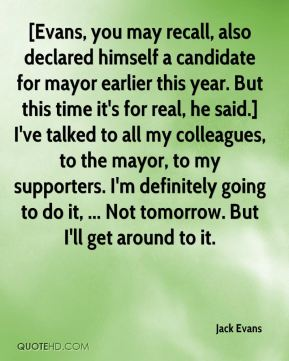 Jack Evans - [Evans, you may recall, also declared himself a candidate for mayor earlier this year. But this time it's for real, he said.] I've talked to all my colleagues, to the mayor, to my supporters. I'm definitely going to do it, ... Not tomorrow. But I'll get around to it.