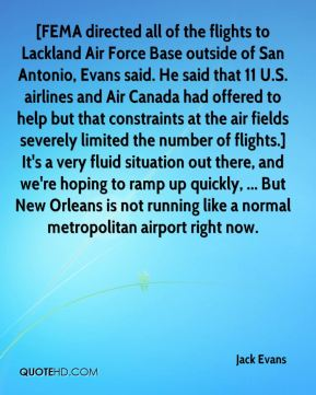 Jack Evans - [FEMA directed all of the flights to Lackland Air Force Base outside of San Antonio, Evans said. He said that 11 U.S. airlines and Air Canada had offered to help but that constraints at the air fields severely limited the number of flights.] It's a very fluid situation out there, and we're hoping to ramp up quickly, ... But New Orleans is not running like a normal metropolitan airport right now.