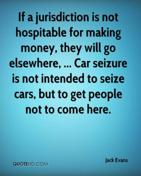 Jack Evans - If a jurisdiction is not hospitable for making money, they will go elsewhere, ... Car seizure is not intended to seize cars, but to get people not to come here.