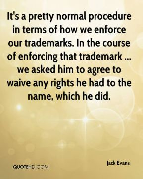 Jack Evans - It's a pretty normal procedure in terms of how we enforce our trademarks. In the course of enforcing that trademark ... we asked him to agree to waive any rights he had to the name, which he did.
