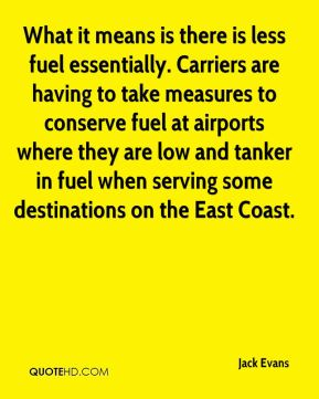 Jack Evans - What it means is there is less fuel essentially. Carriers are having to take measures to conserve fuel at airports where they are low and tanker in fuel when serving some destinations on the East Coast.