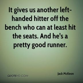 Jack McKeon - It gives us another left-handed hitter off the bench who can at least hit the seats. And he's a pretty good runner.
