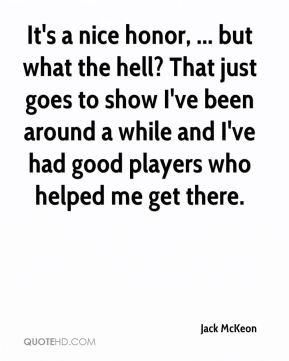 Jack McKeon - It's a nice honor, ... but what the hell? That just goes to show I've been around a while and I've had good players who helped me get there.