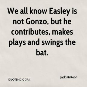 Jack McKeon - We all know Easley is not Gonzo, but he contributes, makes plays and swings the bat.