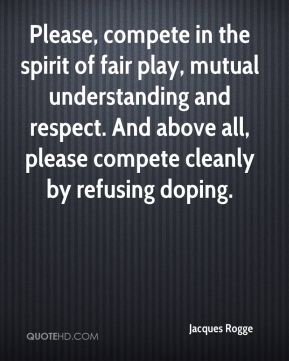 Please, compete in the spirit of fair play, mutual understanding and respect. And above all, please compete cleanly by refusing doping.