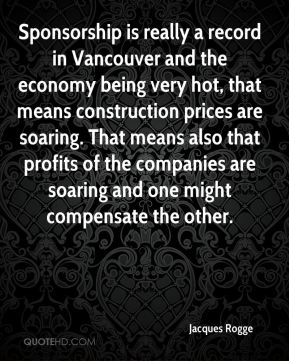 Sponsorship is really a record in Vancouver and the economy being very hot, that means construction prices are soaring. That means also that profits of the companies are soaring and one might compensate the other.