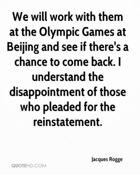 We will work with them at the Olympic Games at Beijing and see if there's a chance to come back. I understand the disappointment of those who pleaded for the reinstatement.