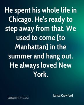Jamal Crawford - He spent his whole life in Chicago. He's ready to step away from that. We used to come [to Manhattan] in the summer and hang out. He always loved New York.