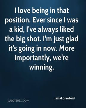 Jamal Crawford - I love being in that position. Ever since I was a kid, I've always liked the big shot. I'm just glad it's going in now. More importantly, we're winning.