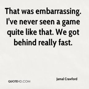 Jamal Crawford - That was embarrassing. I've never seen a game quite like that. We got behind really fast.