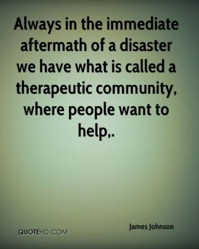 Always in the immediate aftermath of a disaster we have what is called a therapeutic community, where people want to help.