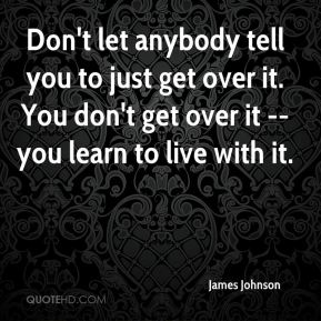 Don't let anybody tell you to just get over it. You don't get over it -- you learn to live with it.