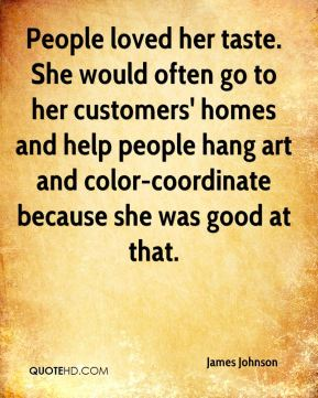 James Johnson - People loved her taste. She would often go to her customers' homes and help people hang art and color-coordinate because she was good at that.