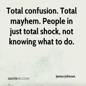 James Johnson - Total confusion. Total mayhem. People in just total shock, not knowing what to do.