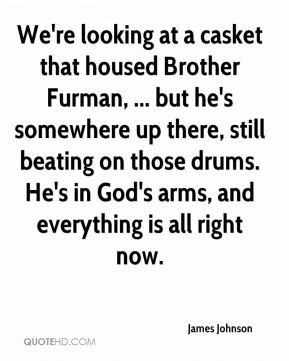 We're looking at a casket that housed Brother Furman, ... but he's somewhere up there, still beating on those drums. He's in God's arms, and everything is all right now.