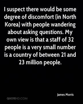 James Morris - I suspect there would be some degree of discomfort (in North Korea) with people wandering about asking questions. My own view is that a staff of 32 people is a very small number is a country of between 21 and 23 million people.