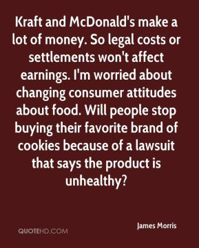 James Morris - Kraft and McDonald's make a lot of money. So legal costs or settlements won't affect earnings. I'm worried about changing consumer attitudes about food. Will people stop buying their favorite brand of cookies because of a lawsuit that says the product is unhealthy?